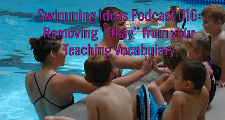 """Swimming Ideas Podcast 016: Removing """"Okay"""" from your Teaching Vocabulary"""
